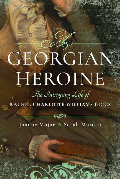 Review of A Georgian Heroine: The Intriguing Life of Rachel Charlotte William Biggs, by Joanne Major and Sarah Murden (Barnsley: Pen and Sword, 2017) ISBN: 9781473863460 £19.99