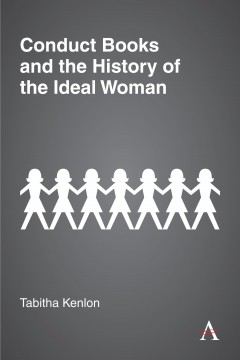 Conduct Books and the History of the Ideal Woman. By Tabitha Kenlon. London and New York: Anthem Press. 2020. pp. 218. £80 (hardback). ISBN:9781785273148.