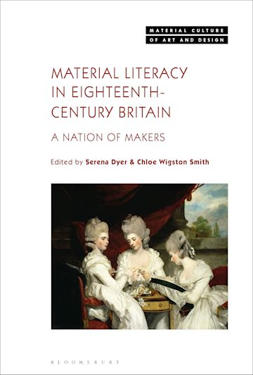 Material Literacy in Eighteenth-Century Britain: A Nation of Makers, Edited by Serena Dyer and Chloe Wigston Smith. London and New York: Bloomsbury Visual Arts, 2020. Pp. 309, 74 bw + colour illus. £ 91.80 (hardback), ISBN:9781501349614
